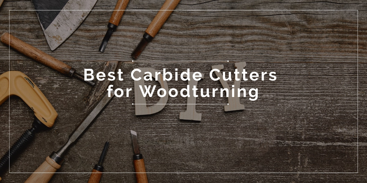 Best Carbide Cutters for Woodturning 2020
