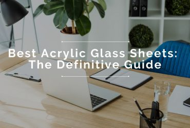 The Best Acrylic Glass Sheets: The Definitive Guide